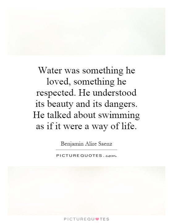 Water was something he loved, something he respected. He understood its beauty and its dangers. He talked about swimming as if it were a way of life Picture Quote #1
