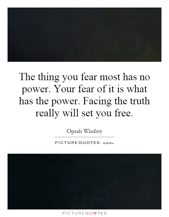 The thing you fear most has no power. Your fear of it is what has the power. Facing the truth really will set you free Picture Quote #1