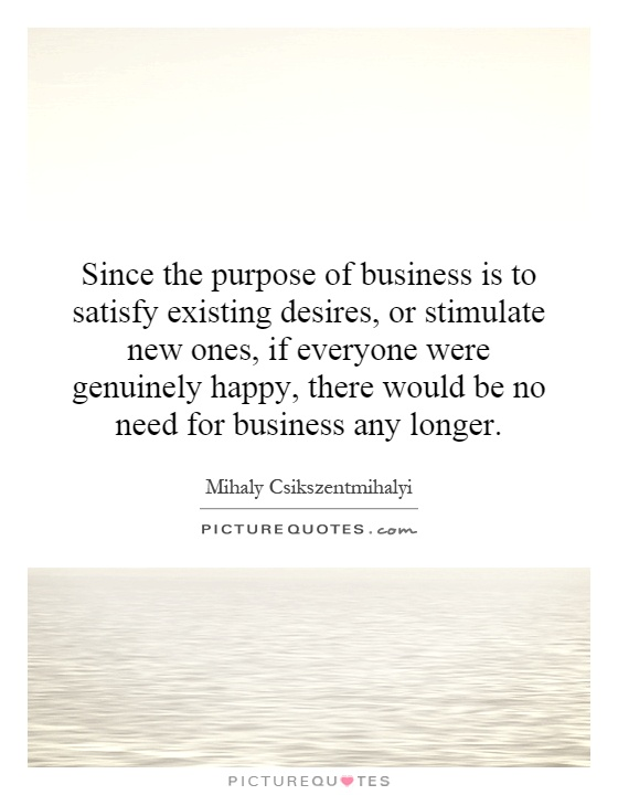 Since the purpose of business is to satisfy existing desires, or stimulate new ones, if everyone were genuinely happy, there would be no need for business any longer Picture Quote #1