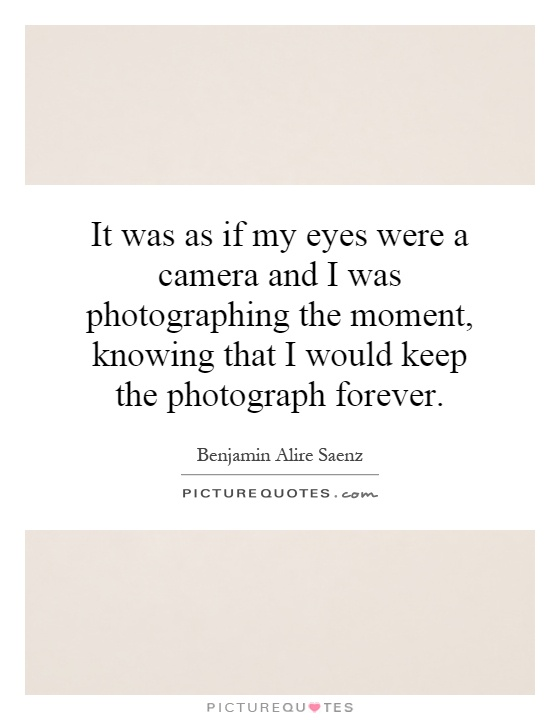 It was as if my eyes were a camera and I was photographing the moment, knowing that I would keep the photograph forever Picture Quote #1