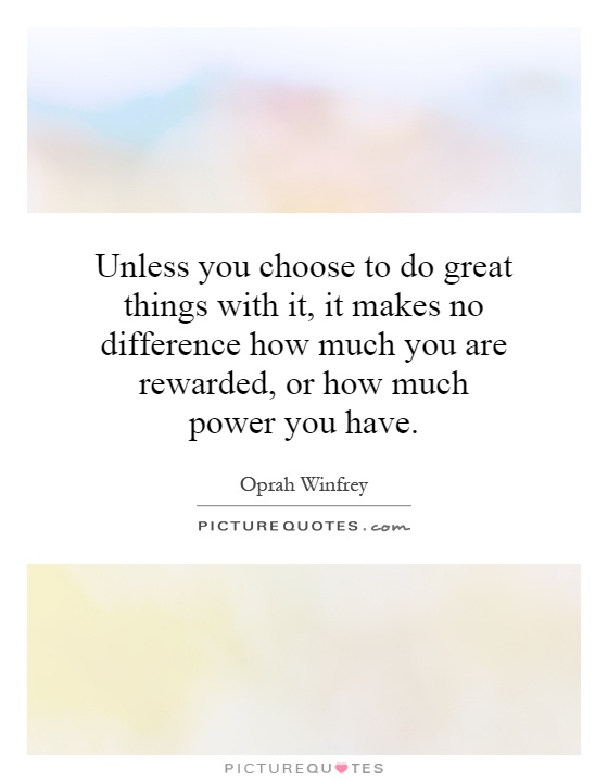 Unless you choose to do great things with it, it makes no difference how much you are rewarded, or how much power you have Picture Quote #1