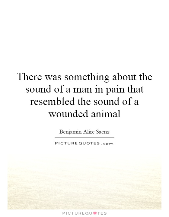 There was something about the sound of a man in pain that resembled the sound of a wounded animal Picture Quote #1