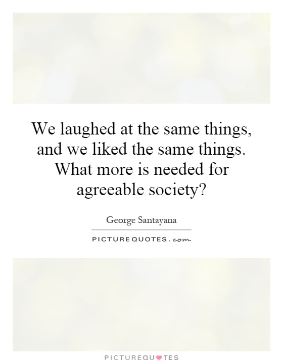 We laughed at the same things, and we liked the same things. What more is needed for agreeable society? Picture Quote #1