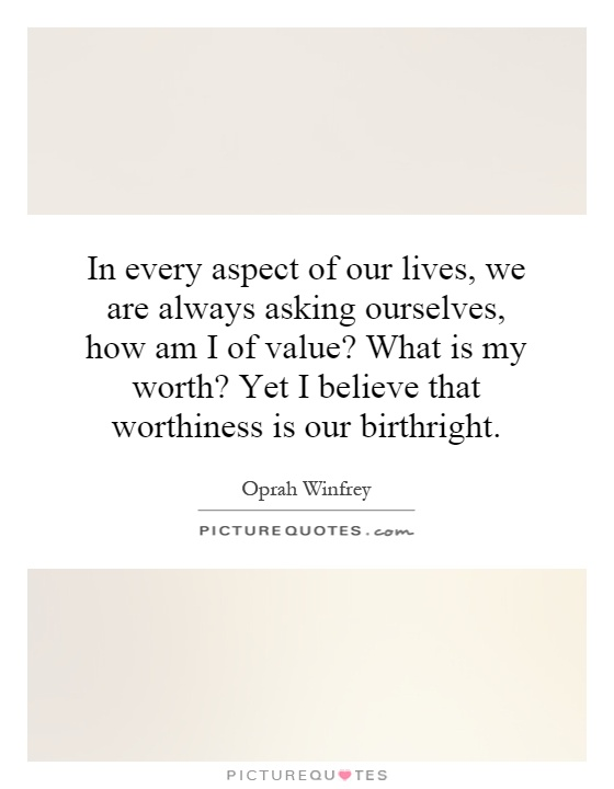 In every aspect of our lives, we are always asking ourselves, how am I of value? What is my worth? Yet I believe that worthiness is our birthright Picture Quote #1