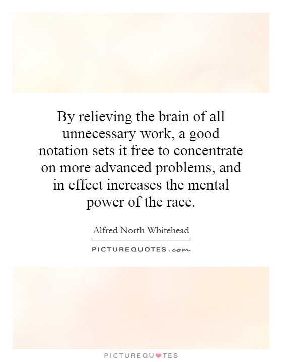 By relieving the brain of all unnecessary work, a good notation sets it free to concentrate on more advanced problems, and in effect increases the mental power of the race Picture Quote #1