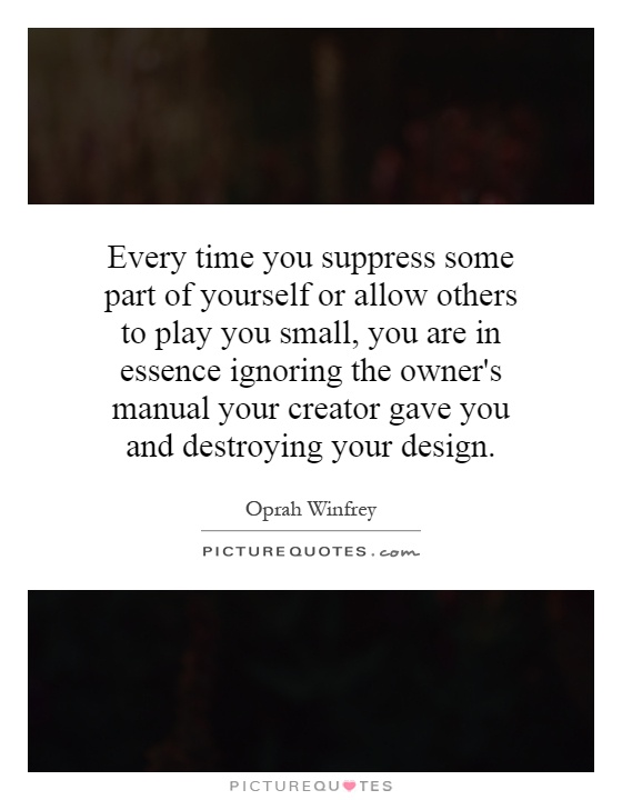Every time you suppress some part of yourself or allow others to play you small, you are in essence ignoring the owner's manual your creator gave you and destroying your design Picture Quote #1