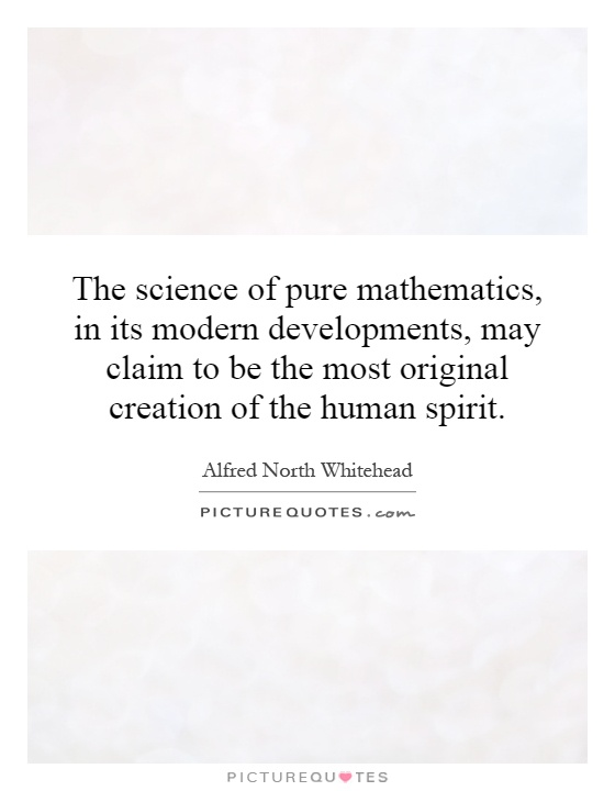 The science of pure mathematics, in its modern developments, may claim to be the most original creation of the human spirit Picture Quote #1