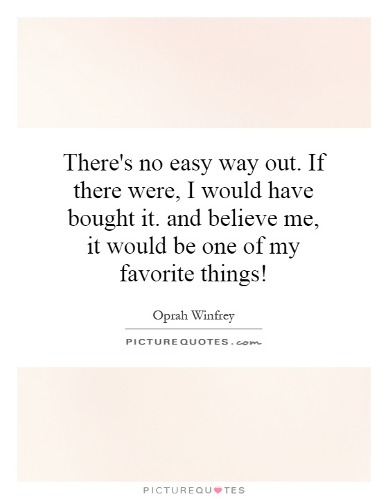 There's no easy way out. If there were, I would have bought it. and believe me, it would be one of my favorite things! Picture Quote #1