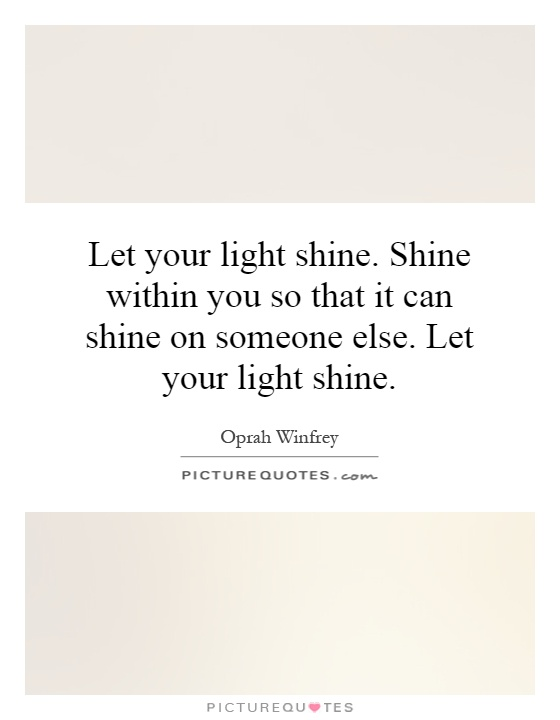 Let your light shine. Shine within you so that it can shine on someone else. Let your light shine Picture Quote #1