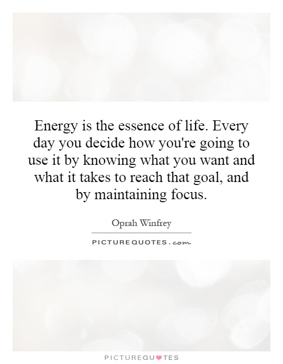 Energy is the essence of life. Every day you decide how you're going to use it by knowing what you want and what it takes to reach that goal, and by maintaining focus Picture Quote #1