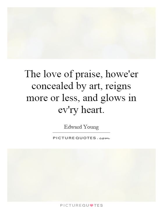 The love of praise, howe'er concealed by art, reigns more or less, and glows in ev'ry heart Picture Quote #1
