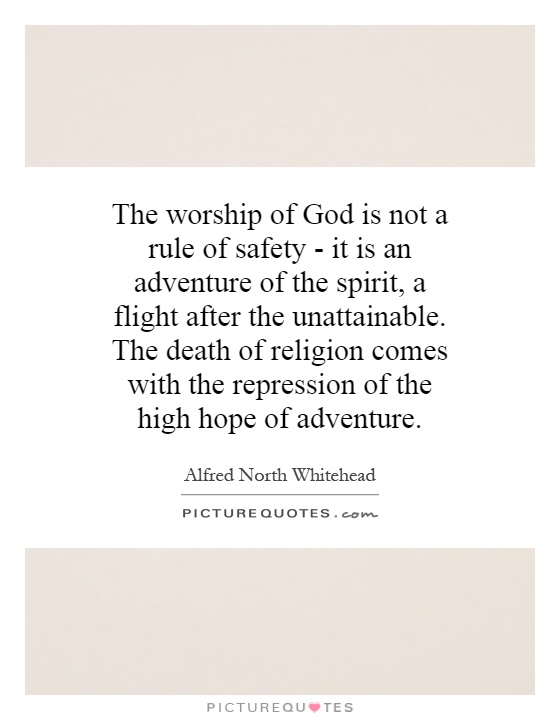 The worship of God is not a rule of safety - it is an adventure of the spirit, a flight after the unattainable. The death of religion comes with the repression of the high hope of adventure Picture Quote #1