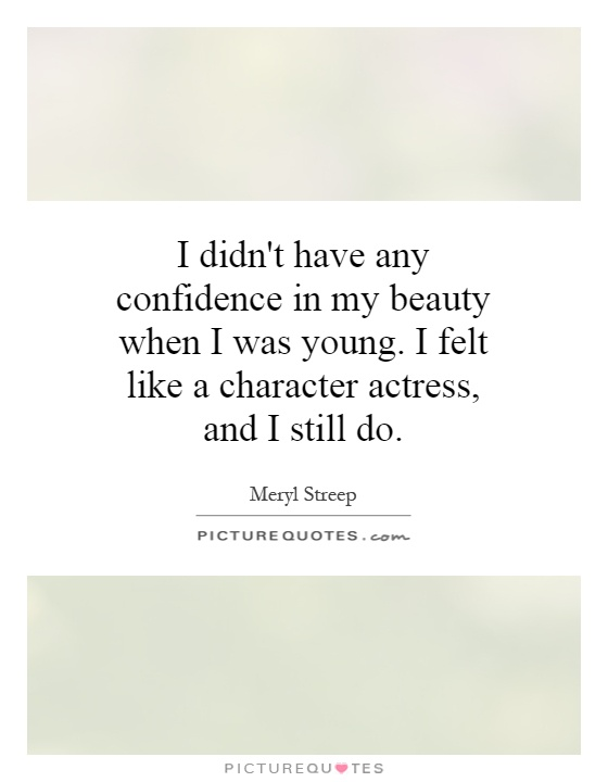 I didn't have any confidence in my beauty when I was young. I felt like a character actress, and I still do Picture Quote #1