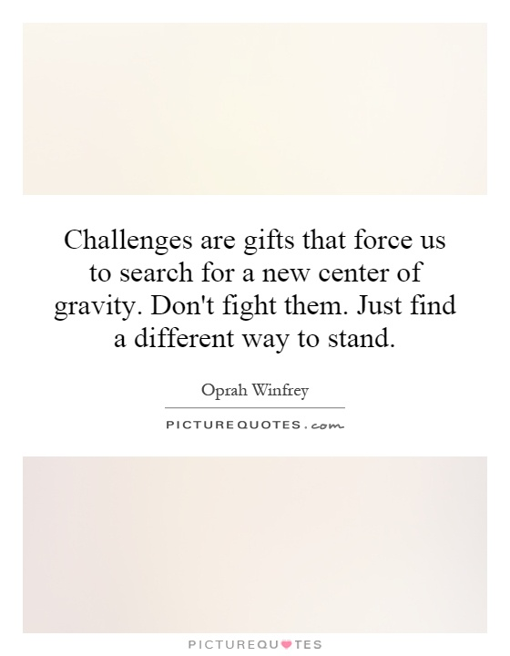 Challenges are gifts that force us to search for a new center of gravity. Don't fight them. Just find a different way to stand Picture Quote #1