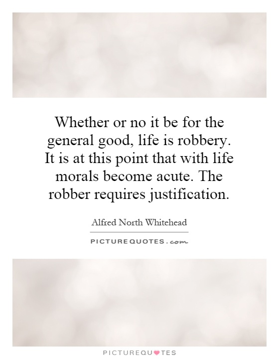 Whether or no it be for the general good, life is robbery. It is at this point that with life morals become acute. The robber requires justification Picture Quote #1