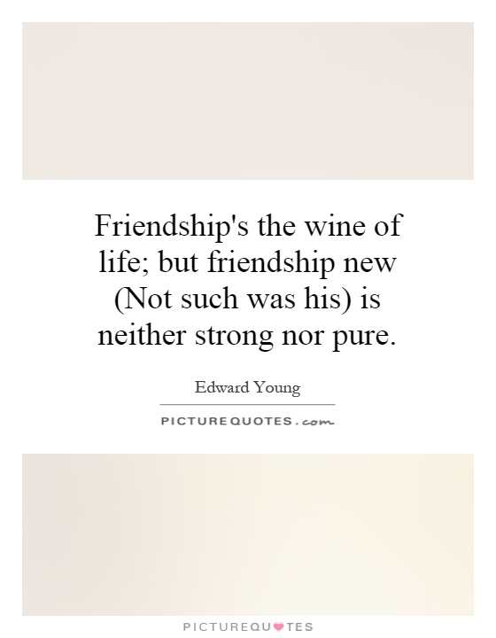 Friendship's the wine of life; but friendship new (Not such was his) is neither strong nor pure Picture Quote #1