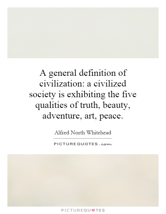 A general definition of civilization: a civilized society is exhibiting the five qualities of truth, beauty, adventure, art, peace Picture Quote #1