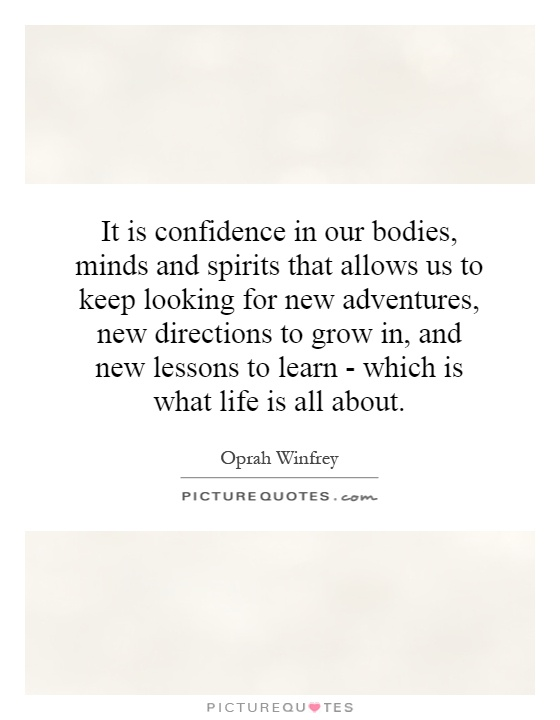 It is confidence in our bodies, minds and spirits that allows us to keep looking for new adventures, new directions to grow in, and new lessons to learn - which is what life is all about Picture Quote #1
