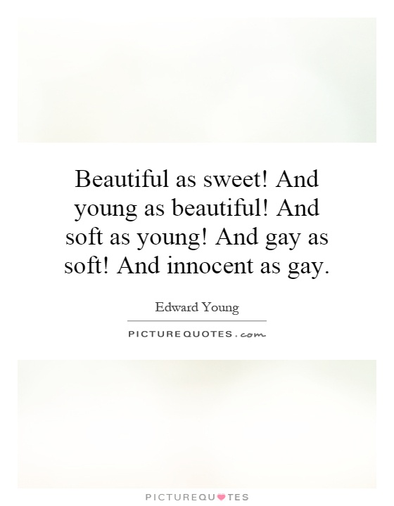 Beautiful as sweet! And young as beautiful! And soft as young! And gay as soft! And innocent as gay Picture Quote #1