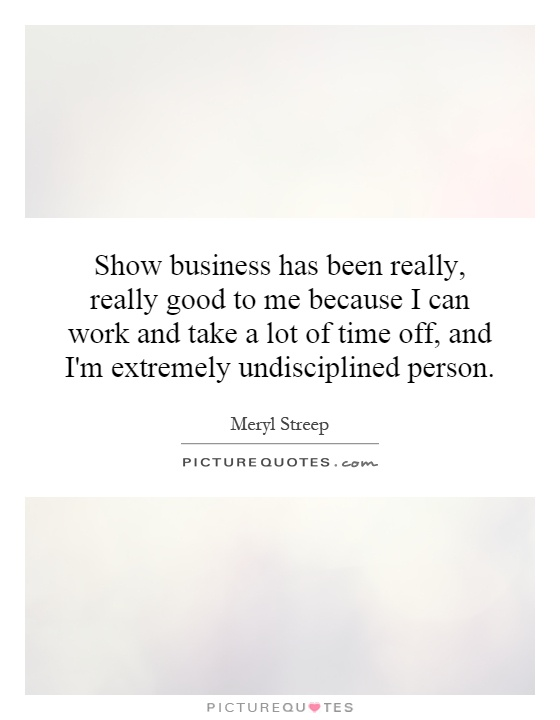 Show business has been really, really good to me because I can work and take a lot of time off, and I'm extremely undisciplined person Picture Quote #1
