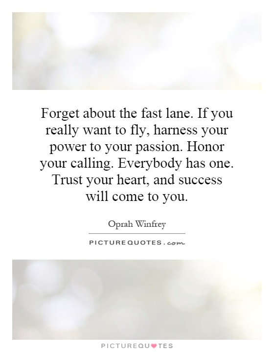 Forget about the fast lane. If you really want to fly, harness your power to your passion. Honor your calling. Everybody has one. Trust your heart, and success will come to you Picture Quote #1
