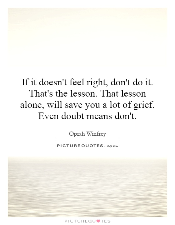 If it doesn't feel right, don't do it. That's the lesson. That lesson alone, will save you a lot of grief. Even doubt means don't Picture Quote #1