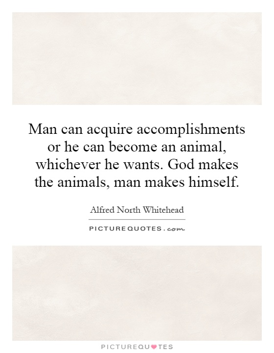 Man can acquire accomplishments or he can become an animal, whichever he wants. God makes the animals, man makes himself Picture Quote #1