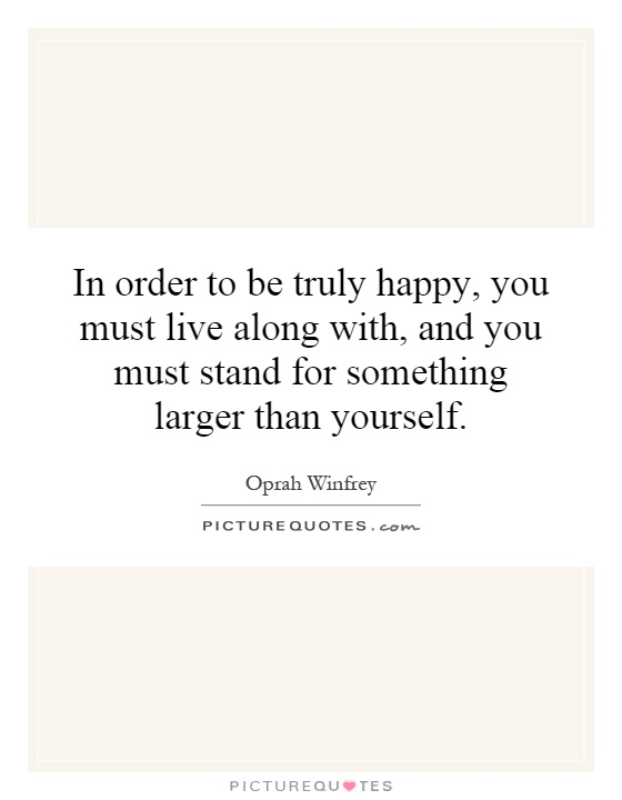 In order to be truly happy, you must live along with, and you must stand for something larger than yourself Picture Quote #1