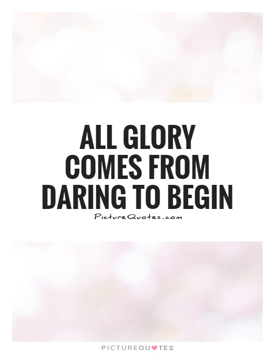 All glory comes from daring to begin Picture Quote #1