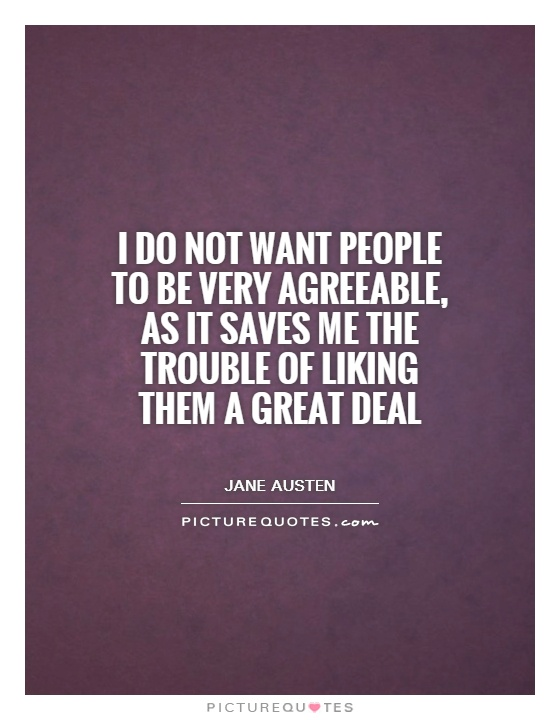 I do not want people to be very agreeable, as it saves me the trouble of liking them a great deal Picture Quote #1