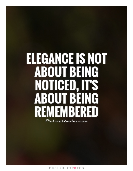 Elegance is not about being noticed, it's about being remembered Picture Quote #1