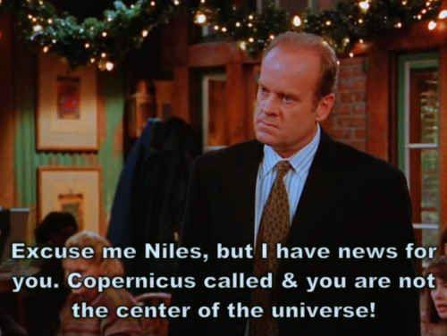 Excuse me Niles, but I have news for you. Copernicus called and you are not the center of the universe Picture Quote #1