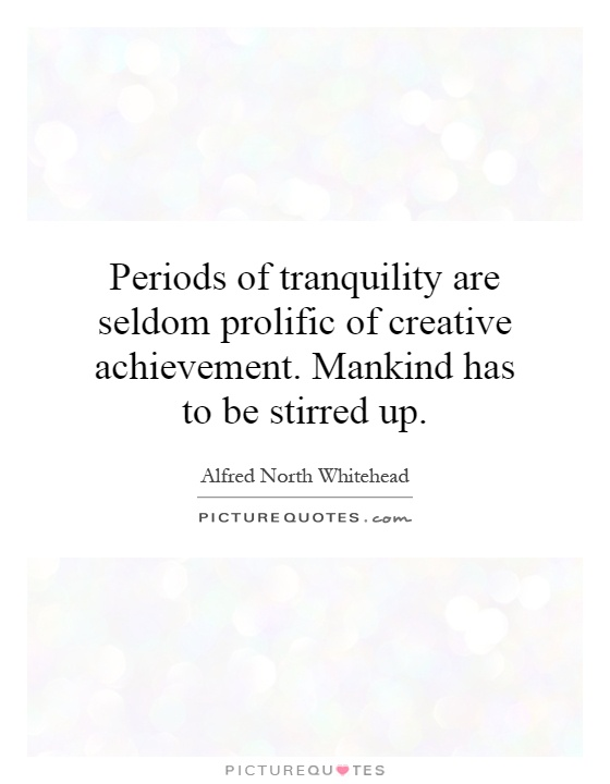 Periods of tranquility are seldom prolific of creative achievement. Mankind has to be stirred up Picture Quote #1
