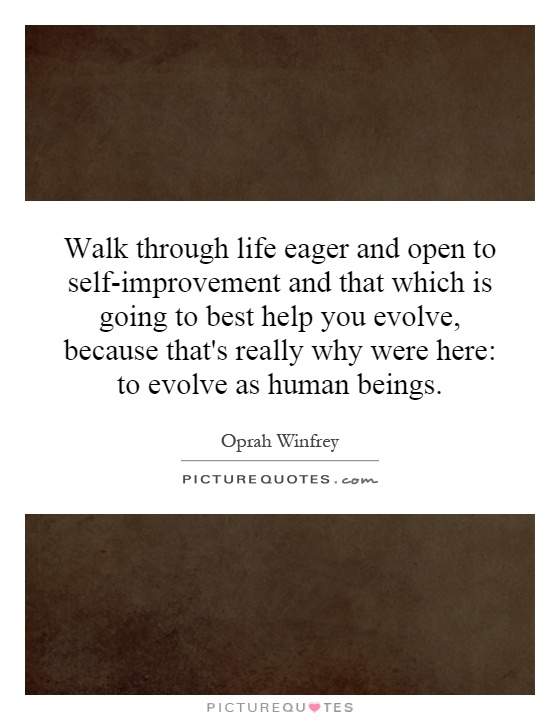 Walk through life eager and open to self-improvement and that which is going to best help you evolve, because that's really why were here: to evolve as human beings Picture Quote #1