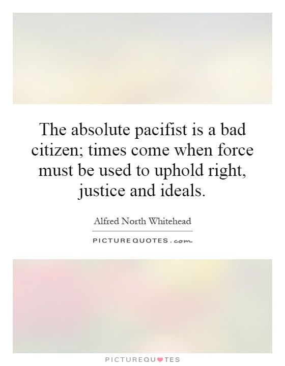 The absolute pacifist is a bad citizen; times come when force must be used to uphold right, justice and ideals Picture Quote #1