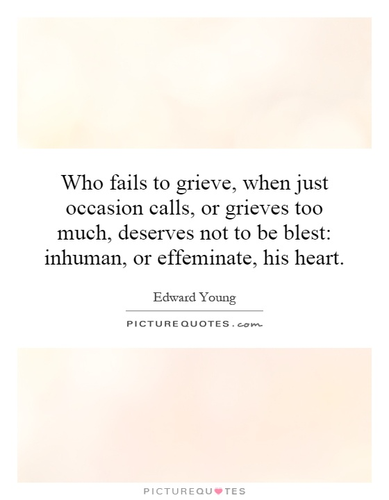 Who fails to grieve, when just occasion calls, or grieves too much, deserves not to be blest: inhuman, or effeminate, his heart Picture Quote #1