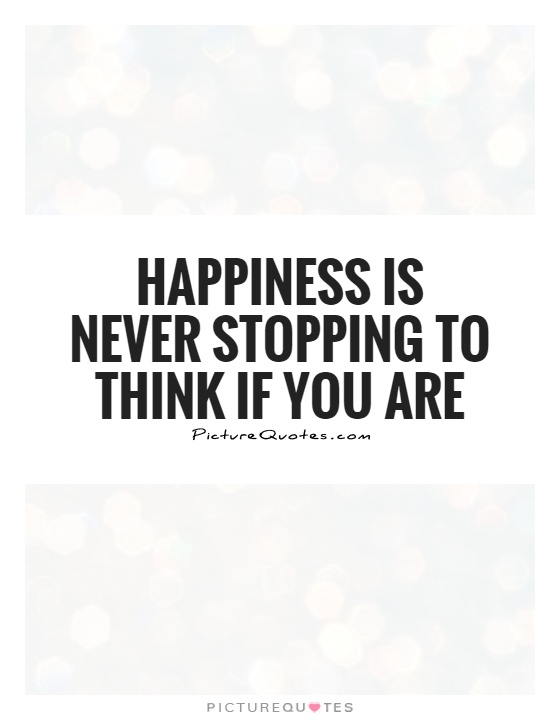 Happiness is never stopping to think if you are Picture Quote #1
