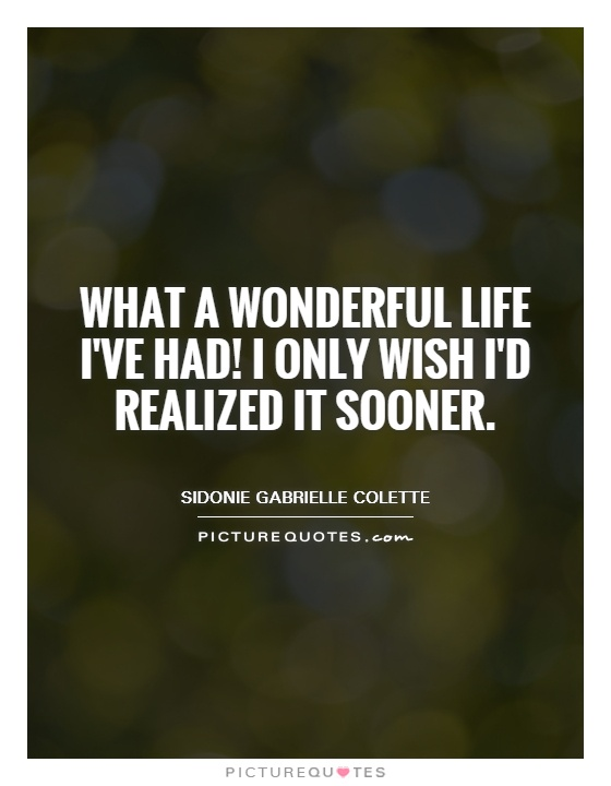 What a wonderful life I've had! I only wish I'd realized it sooner Picture Quote #1