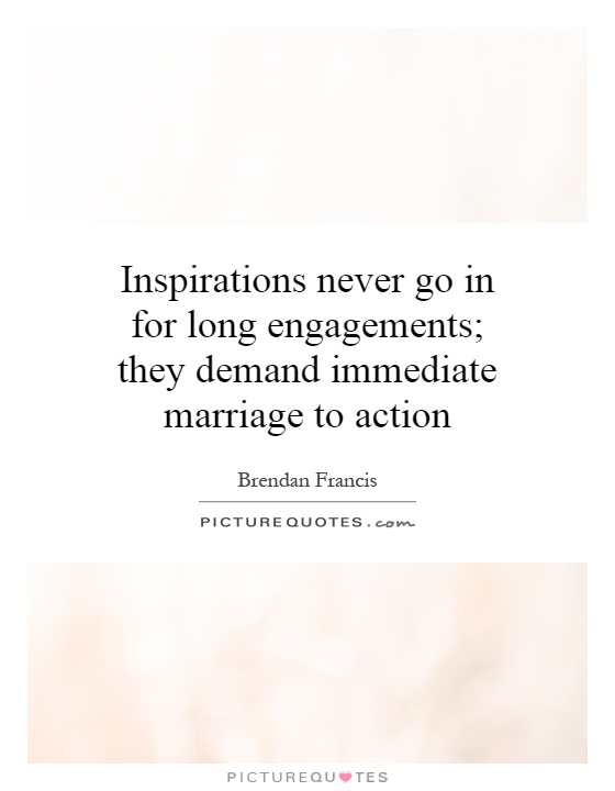 Inspirations never go in for long engagements; they demand immediate marriage to action Picture Quote #1