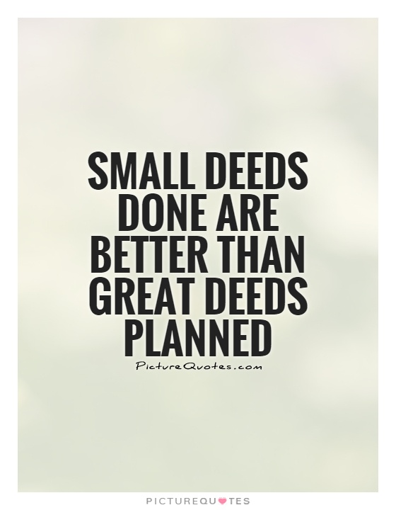 Small deeds done are better than great deeds planned Picture Quote #1