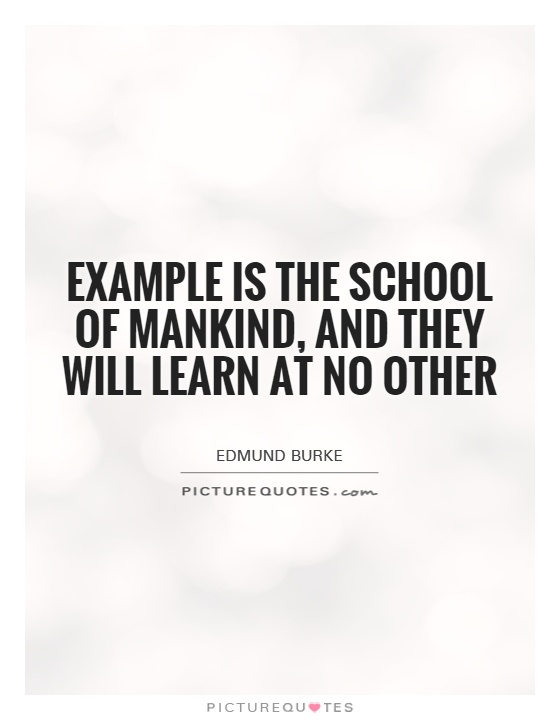 Example is the school of mankind, and they will learn at no other Picture Quote #1