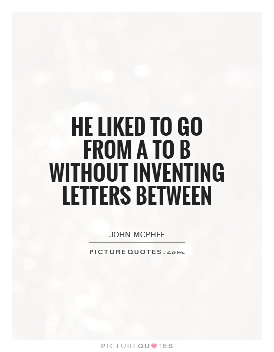 He liked to go from A to B without inventing letters between Picture Quote #1