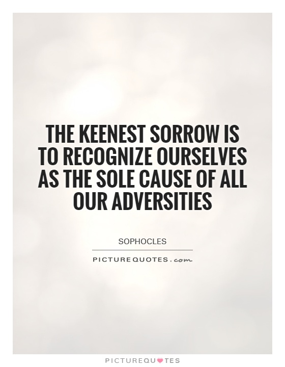 The keenest sorrow is to recognize ourselves as the sole cause of all our adversities Picture Quote #1