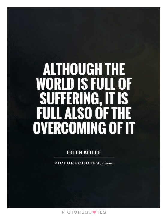 Although the world is full of suffering, it is full also of the overcoming of it Picture Quote #1