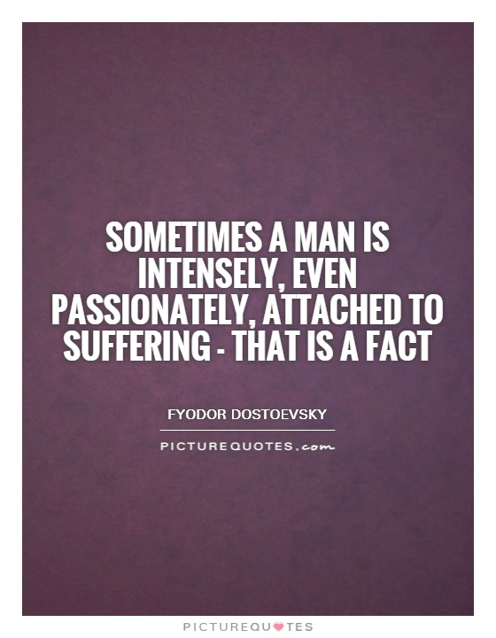 Sometimes a man is intensely, even passionately, attached to suffering - that is a fact Picture Quote #1