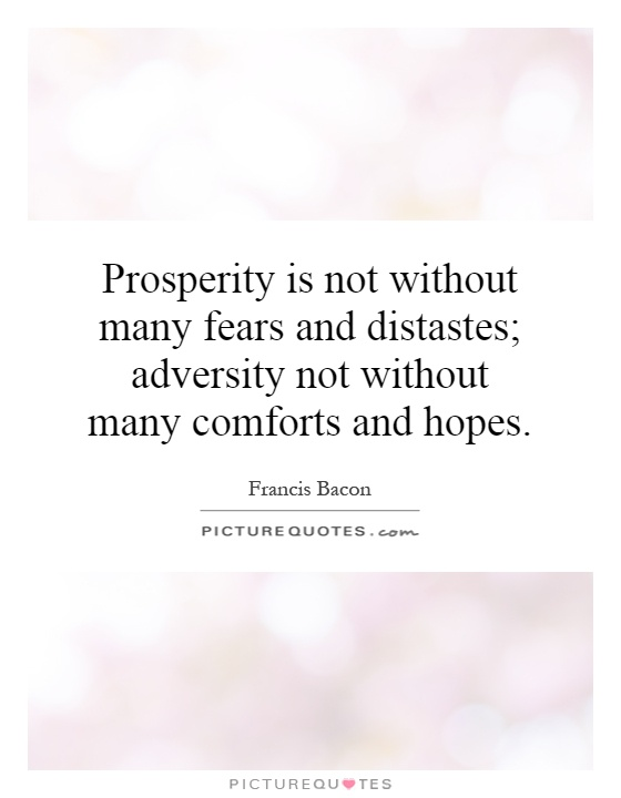 Prosperity is not without many fears and distastes; adversity not without many comforts and hopes Picture Quote #1