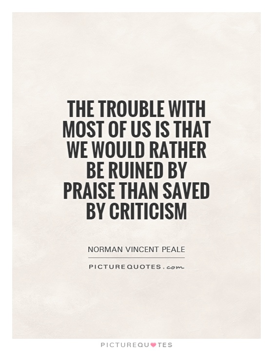 The trouble with most of us is that we would rather be ruined by praise than saved by criticism Picture Quote #1