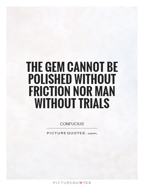 The gem cannot be polished without friction nor man without trials Picture Quote #1