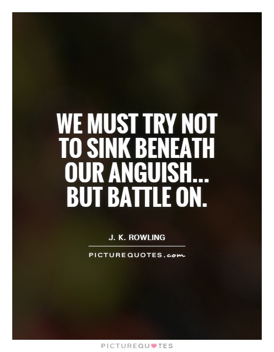 We must try not to sink beneath our anguish... But battle on Picture Quote #1