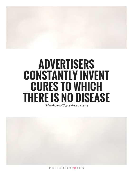 Advertisers constantly invent cures to which there is no disease Picture Quote #1